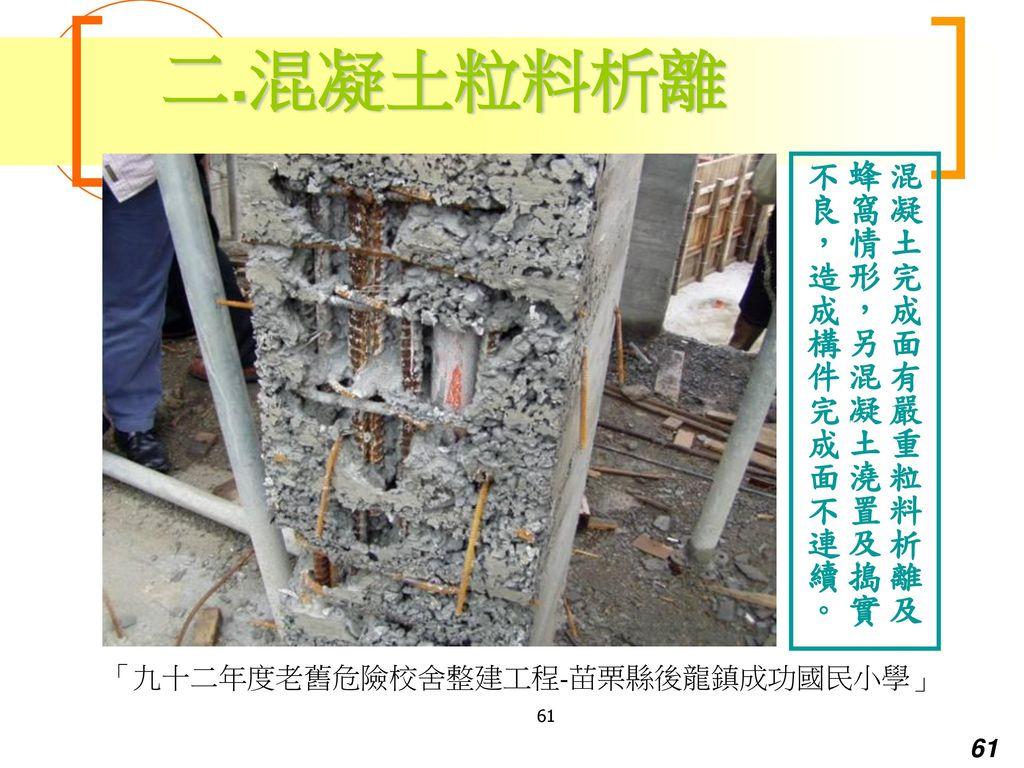 二.混凝土粒料析離 混凝土完成面有嚴重粒料析離及蜂窩情形,另混凝土澆置及搗實不良,造成構件完成面不連續。