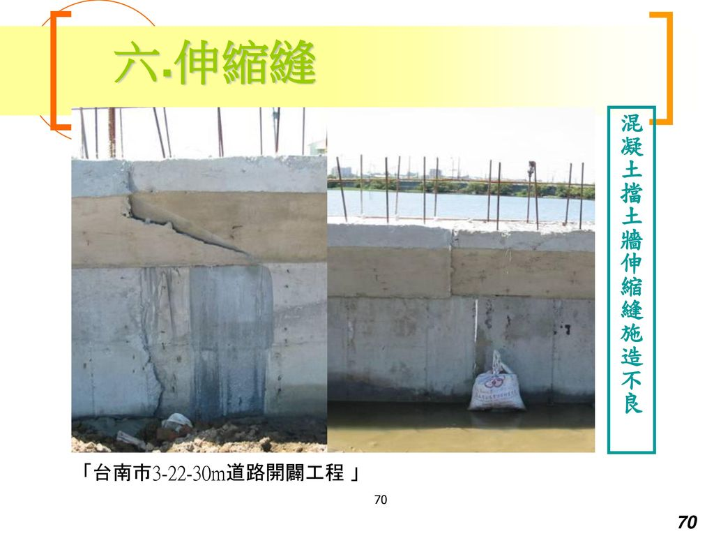 六.伸縮縫 混凝土擋土牆伸縮縫施造不良 「台南市3-22-30m道路開闢工程 」 70