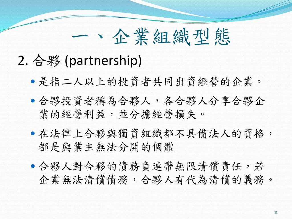 一、企業組織型態 2. 合夥 (partnership) 是指二人以上的投資者共同出資經營的企業。