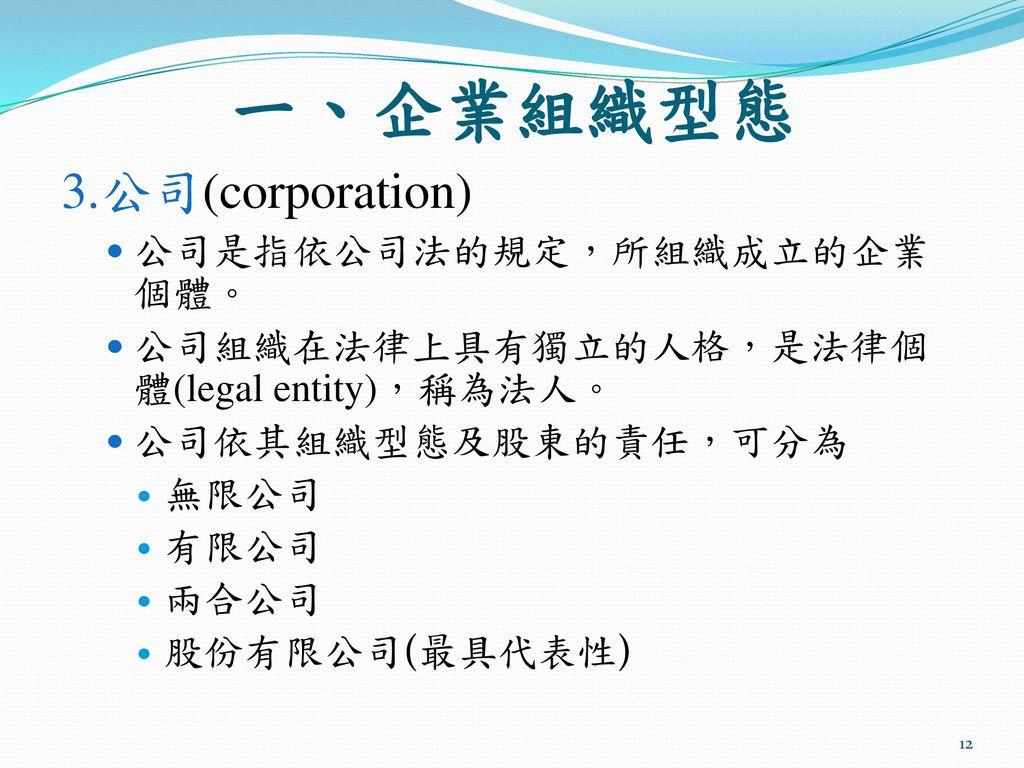 一、企業組織型態 3.公司(corporation) 公司是指依公司法的規定,所組織成立的企業個體。