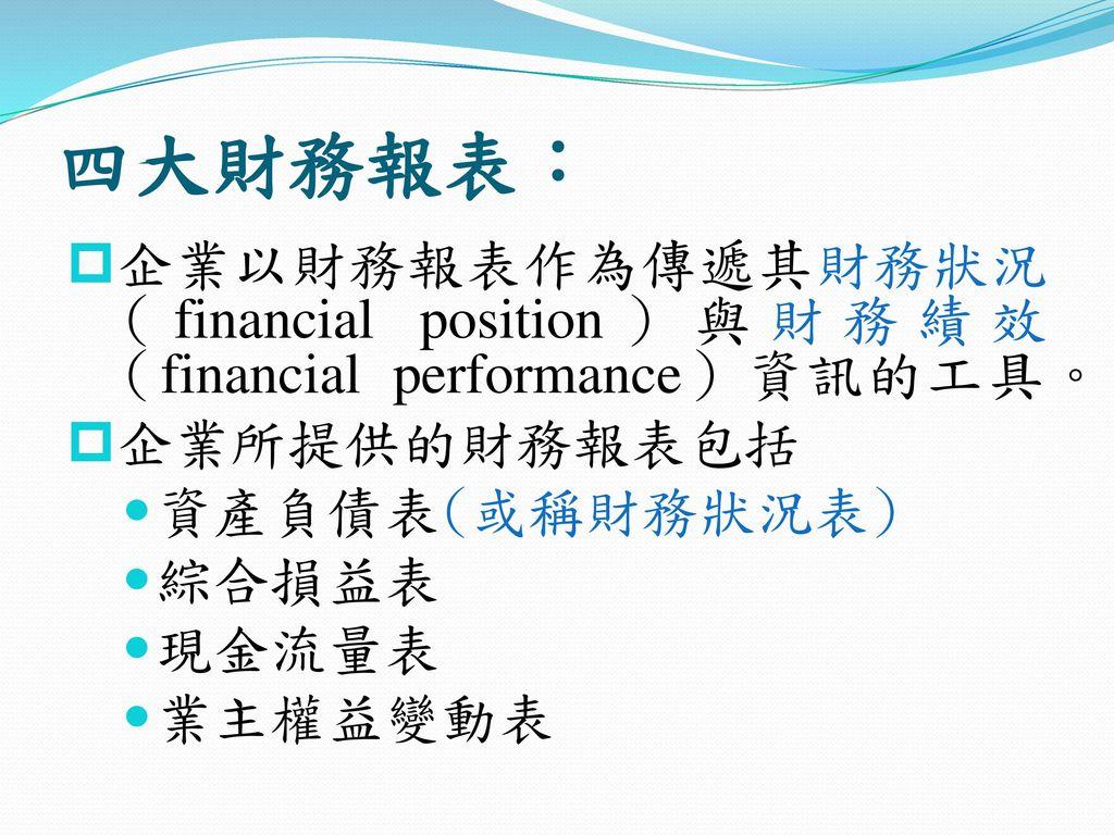 四大財務報表: 企業以財務報表作為傳遞其財務狀況(financial position)與財務績效(financial performance)資訊的工具。 企業所提供的財務報表包括. 資產負債表(或稱財務狀況表)