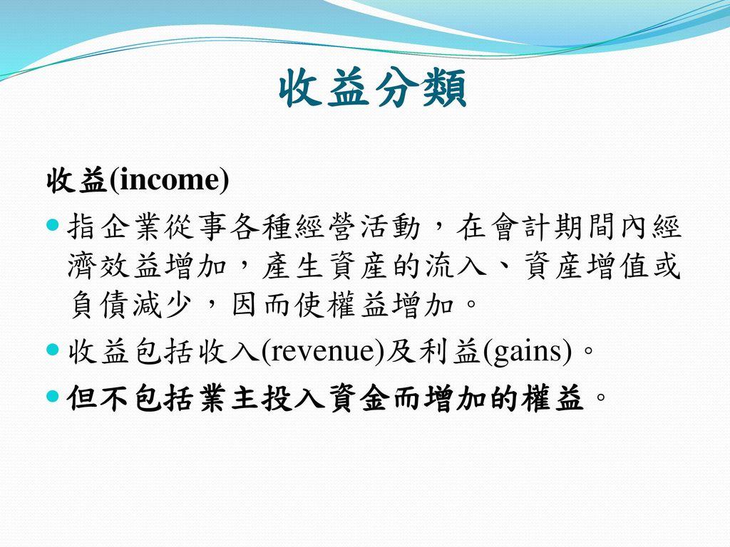 收益分類 收益(income) 指企業從事各種經營活動,在會計期間內經濟效益增加,產生資産的流入、資産增值或負債減少,因而使權益增加。