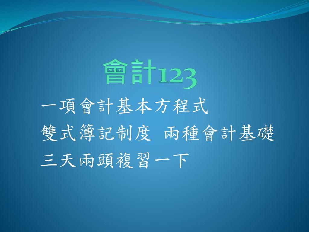 會計123 一項會計基本方程式 雙式簿記制度 兩種會計基礎 三天兩頭複習一下