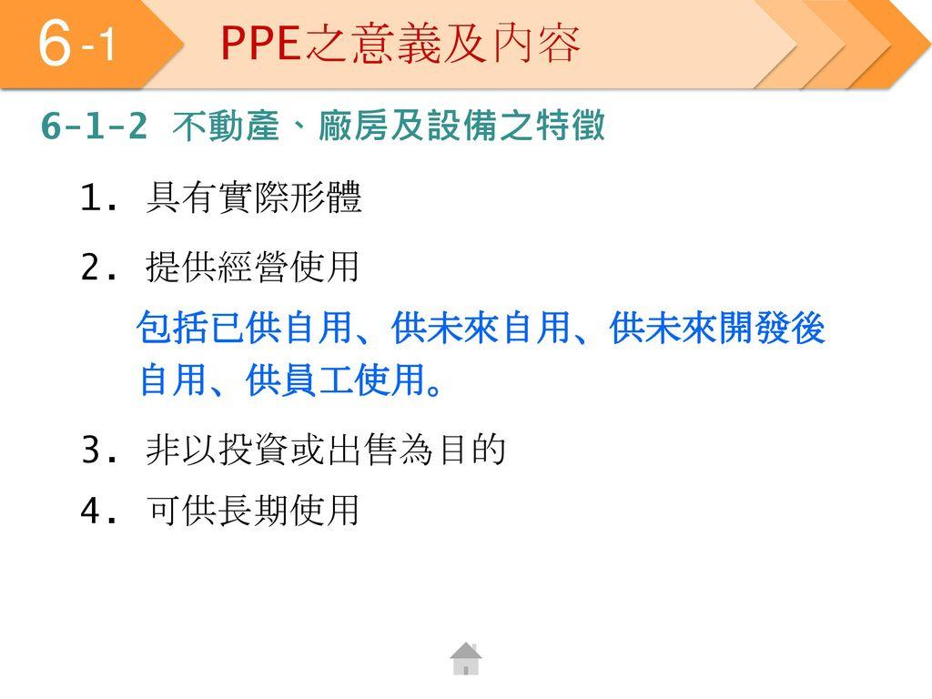 6 -1 PPE之意義及內容 6-1-2 不動產、廠房及設備之特徵 1. 具有實際形體 2. 提供經營使用