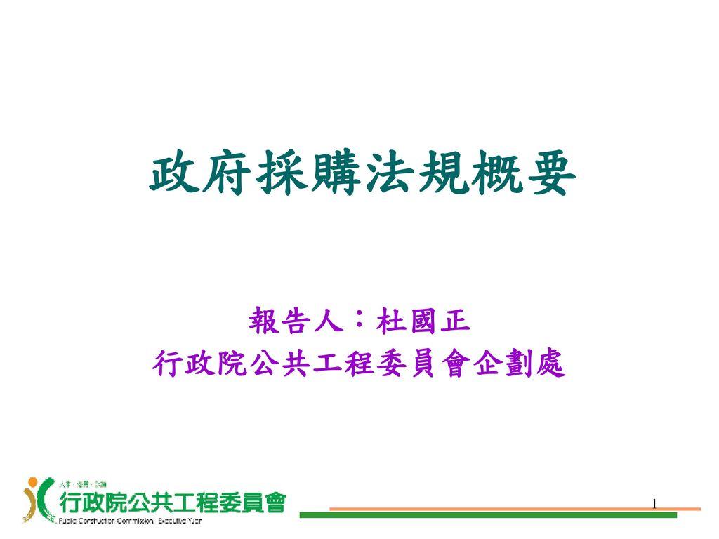 政府採購法規概要 報告人:杜國正 行政院公共工程委員會企劃處