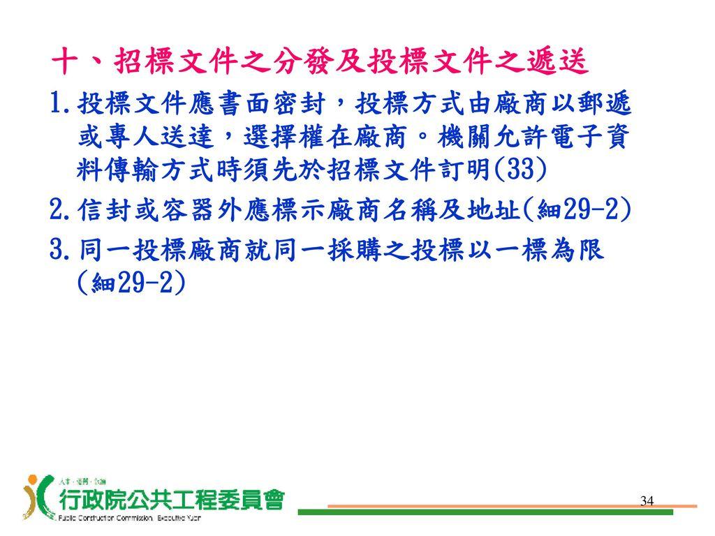 十、招標文件之分發及投標文件之遞送 1.投標文件應書面密封,投標方式由廠商以郵遞或專人送達,選擇權在廠商。機關允許電子資料傳輸方式時須先於招標文件訂明(33) 2.信封或容器外應標示廠商名稱及地址(細29-2)