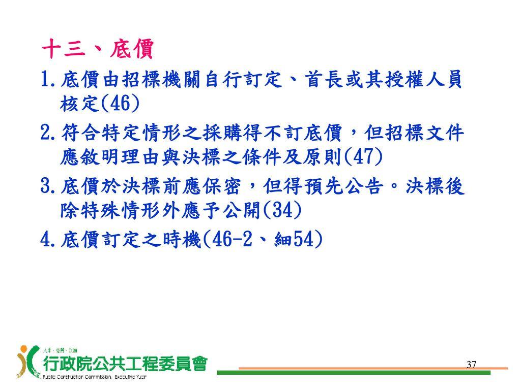 十三、底價 1.底價由招標機關自行訂定、首長或其授權人員核定(46)