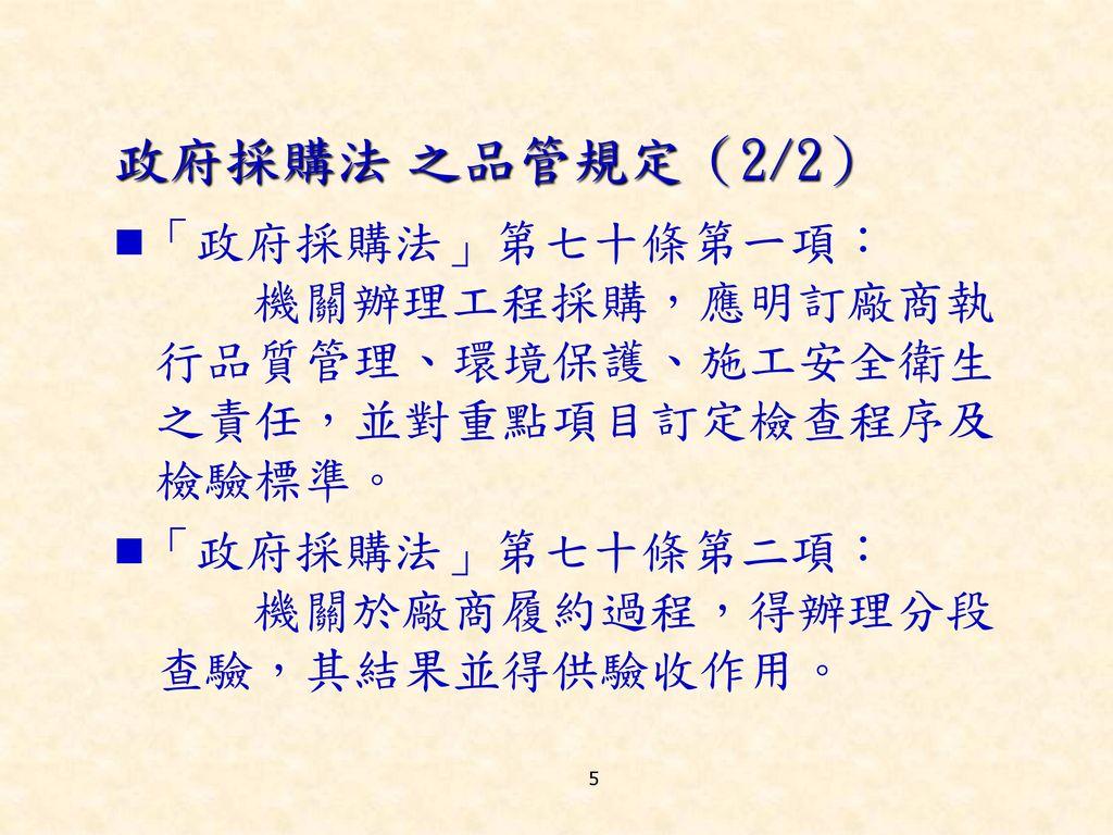政府採購法 之品管規定(2/2) 「政府採購法」第七十條第一項: 機關辦理工程採購,應明訂廠商執行品質管理、環境保護、施工安全衛生之責任,並對重點項目訂定檢查程序及檢驗標準。 「政府採購法」第七十條第二項: