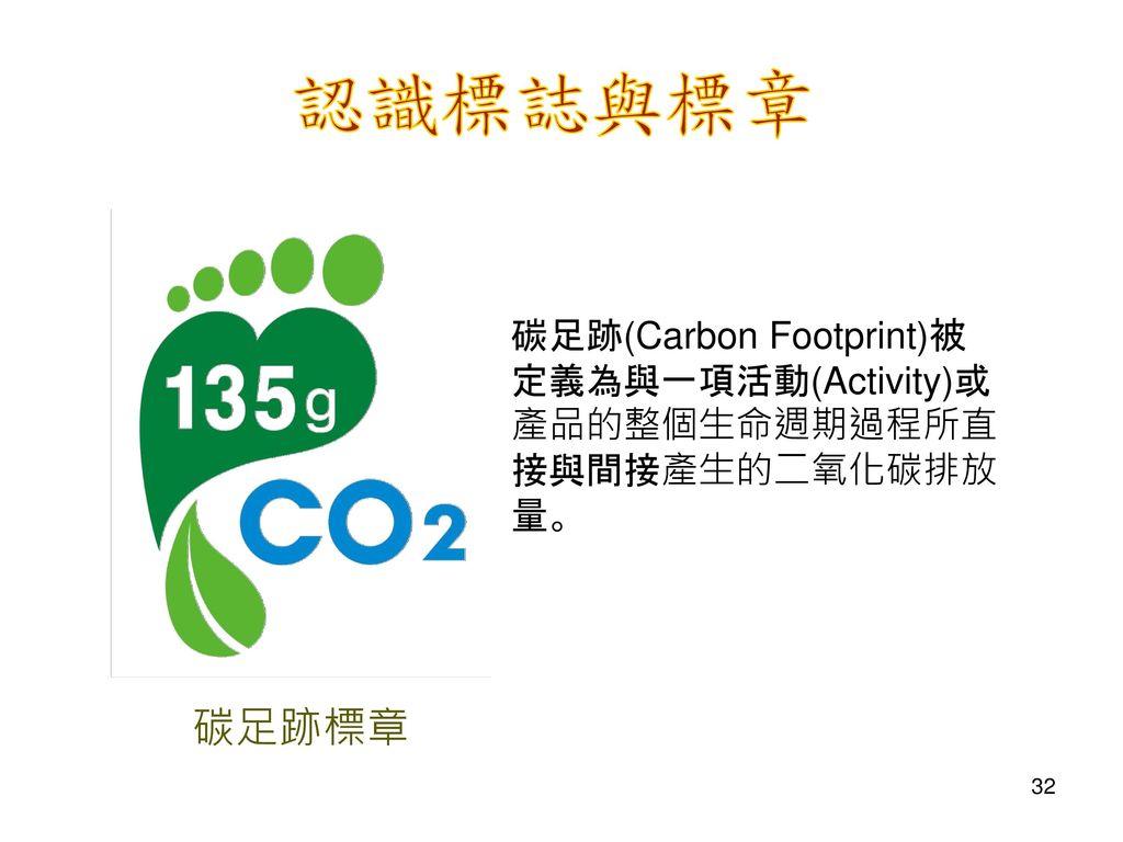 認識標誌與標章 碳足跡(Carbon Footprint)被定義為與一項活動(Activity)或產品的整個生命週期過程所直接與間接產生的二氧化碳排放量。 碳足跡標章