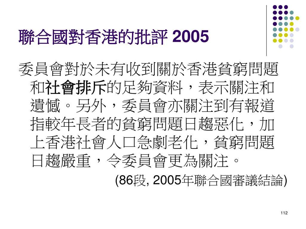 聯合國對香港的批評 2005 委員會對於未有收到關於香港貧窮問題和社會排斥的足夠資料,表示關注和遺憾。另外,委員會亦關注到有報道指較年長者的貧窮問題日趨惡化,加上香港社會人口急劇老化,貧窮問題日趨嚴重,令委員會更為關注。