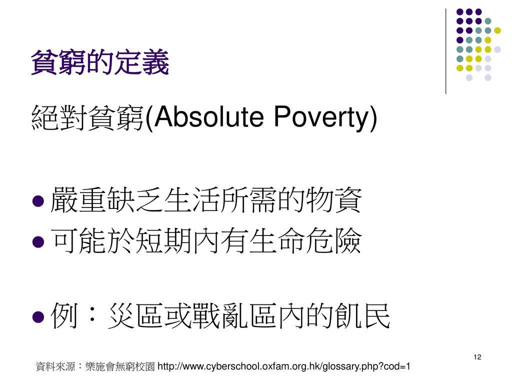 絕對貧窮(Absolute Poverty) 嚴重缺乏生活所需的物資 可能於短期內有生命危險 例:災區或戰亂區內的飢民