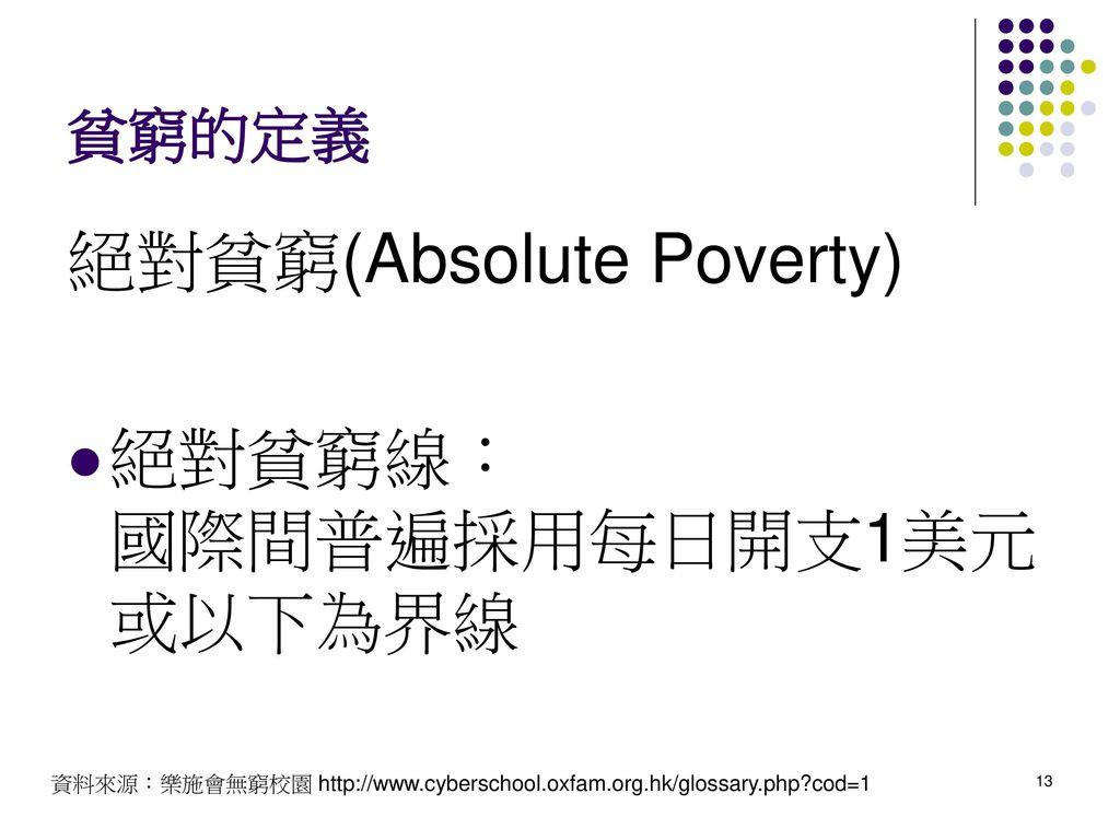 絕對貧窮(Absolute Poverty) 絕對貧窮線: 國際間普遍採用每日開支1美元或以下為界線
