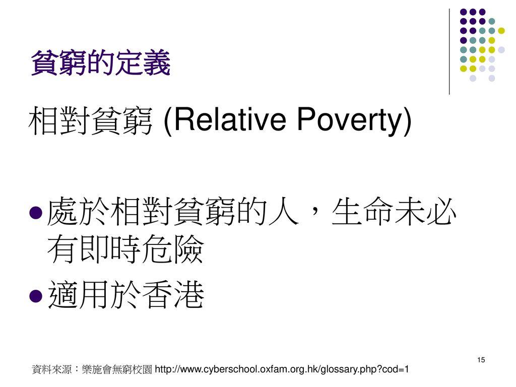 相對貧窮 (Relative Poverty) 處於相對貧窮的人,生命未必有即時危險 適用於香港