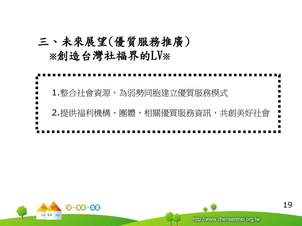 三、未來展望(優質服務推廣) ※創造台灣社福界的LV※ 1.整合社會資源,為弱勢同胞建立優質服務模式
