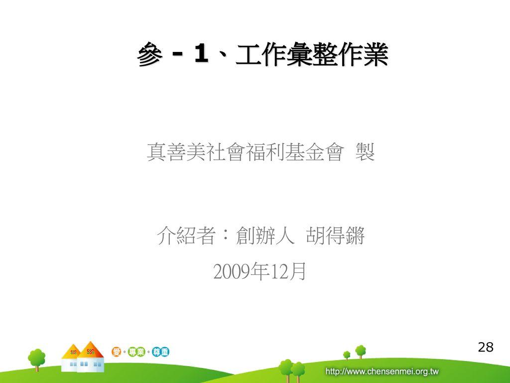 參 - 1、工作彙整作業 真善美社會福利基金會 製 介紹者:創辦人 胡得鏘 2009年12月 28