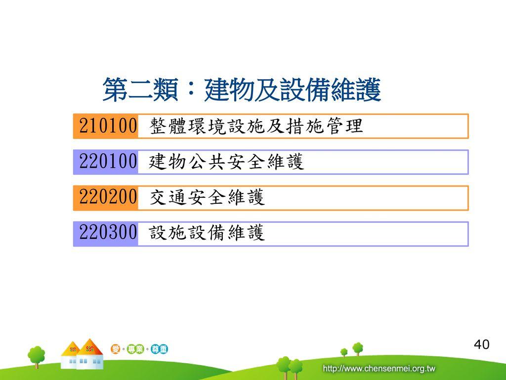 第二類:建物及設備維護 210100 整體環境設施及措施管理 220100 建物公共安全維護 220200 交通安全維護