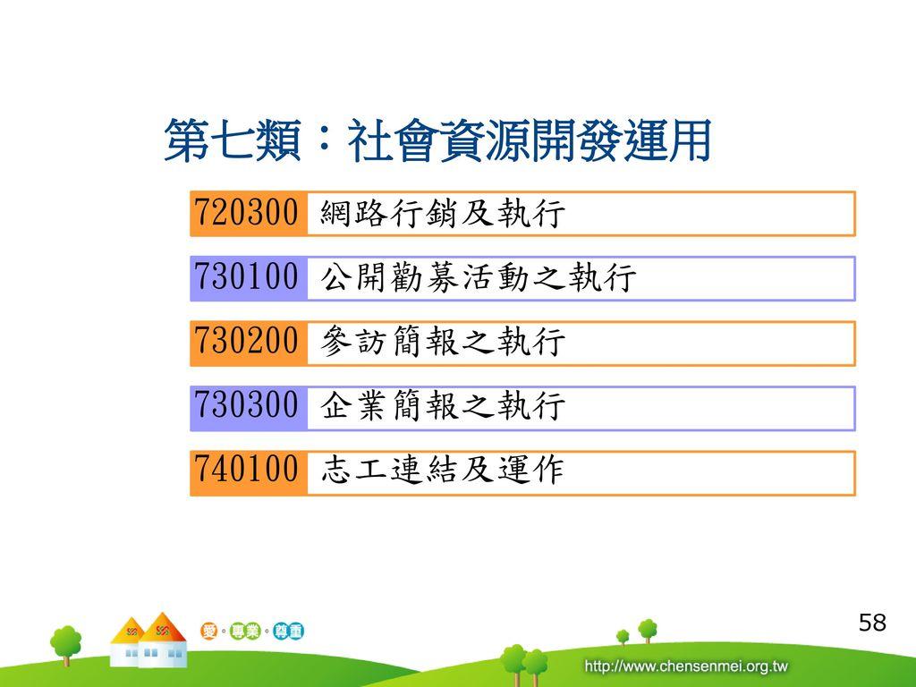 第七類:社會資源開發運用 720300 網路行銷及執行 730100 公開勸募活動之執行 730200 參訪簡報之執行