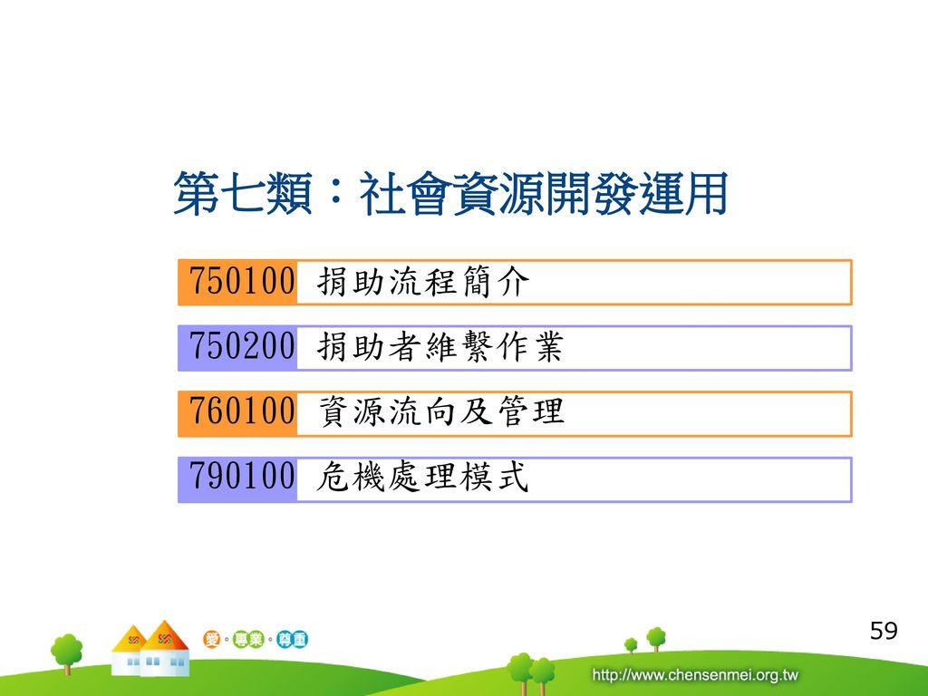 第七類:社會資源開發運用 750100 捐助流程簡介 750200 捐助者維繫作業 760100 資源流向及管理 790100 危機處理模式