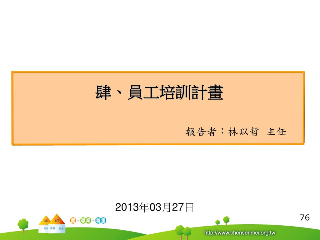肆、員工培訓計畫 報告者:林以哲 主任 2013年03月27日 76