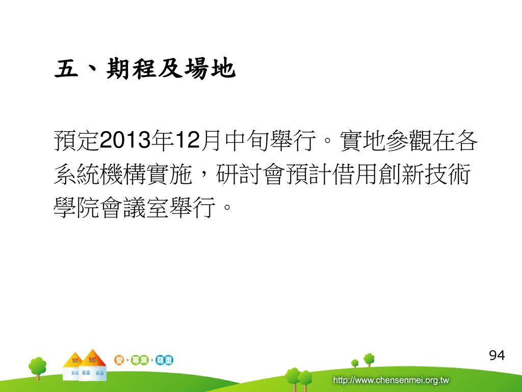 五、期程及場地 預定2013年12月中旬舉行。實地參觀在各 系統機構實施,研討會預計借用創新技術 學院會議室舉行。