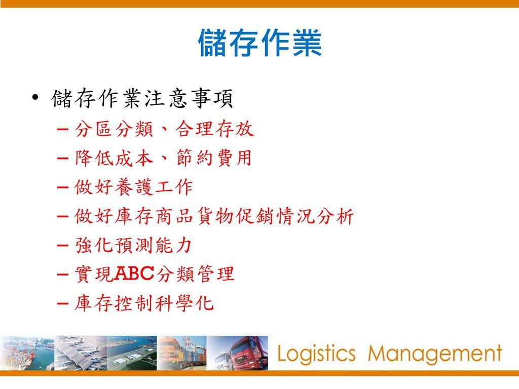 儲存作業 儲存作業注意事項 分區分類、合理存放 降低成本、節約費用 做好養護工作 做好庫存商品貨物促銷情況分析 強化預測能力