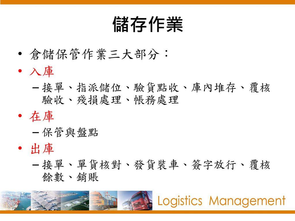 儲存作業 倉儲保管作業三大部分: 入庫 在庫 出庫 接單、指派儲位、驗貨點收、庫內堆存、覆核驗收、殘損處理、帳務處理 保管與盤點