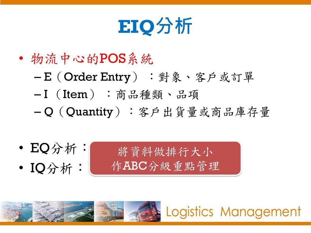 EIQ分析 物流中心的POS系統 EQ分析:客戶出貨量分析 IQ分析:商品品項出貨量分析 E(Order Entry) :對象、客戶或訂單