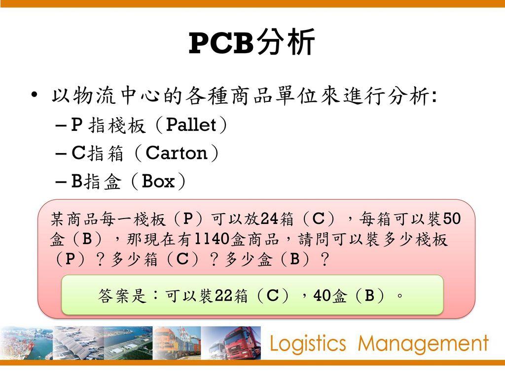 PCB分析 以物流中心的各種商品單位來進行分析: P 指棧板(Pallet) C指箱(Carton) B指盒(Box)