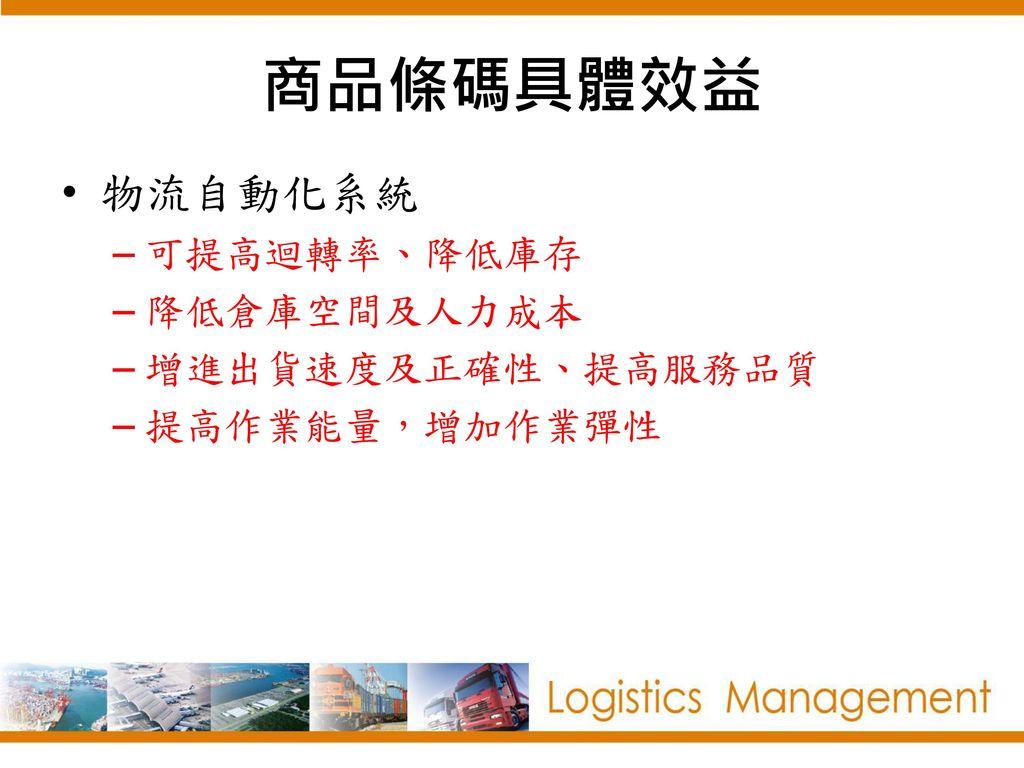 商品條碼具體效益 物流自動化系統 可提高迴轉率、降低庫存 降低倉庫空間及人力成本 增進出貨速度及正確性、提高服務品質