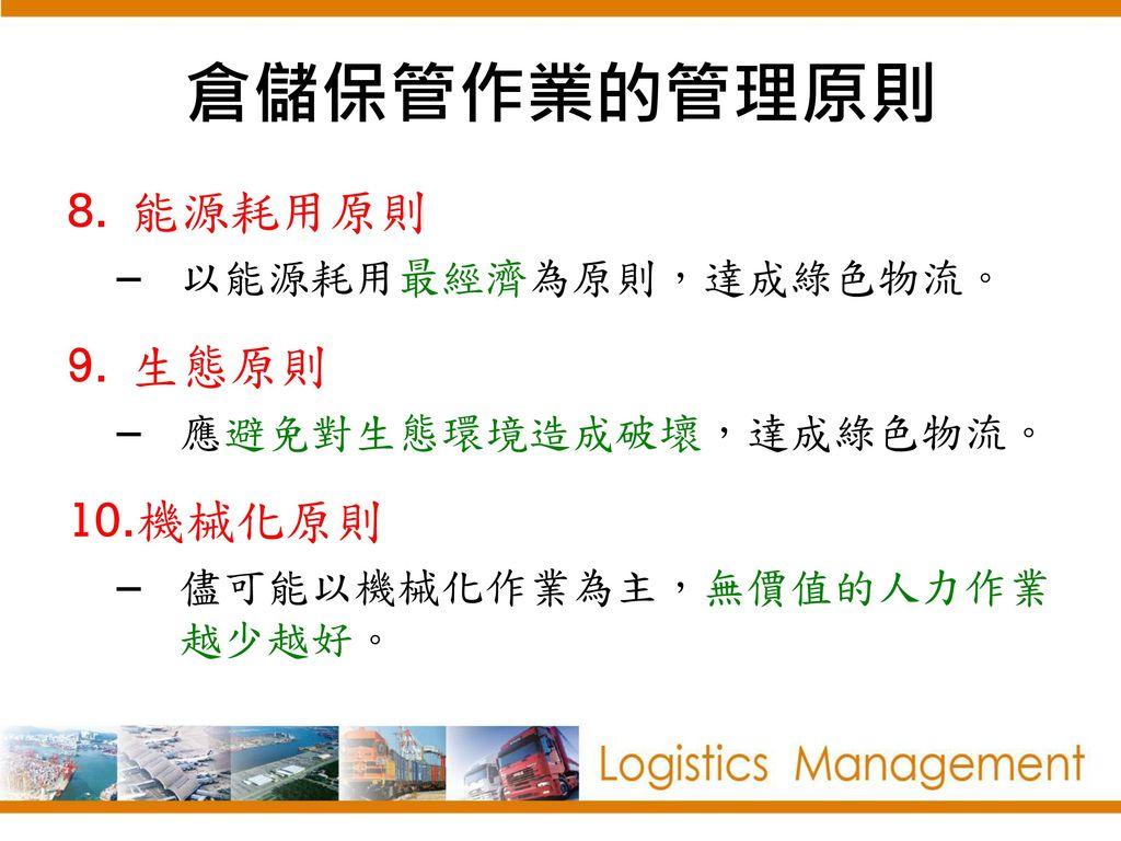 倉儲保管作業的管理原則 能源耗用原則 生態原則 機械化原則 以能源耗用最經濟為原則,達成綠色物流。 應避免對生態環境造成破壞,達成綠色物流。