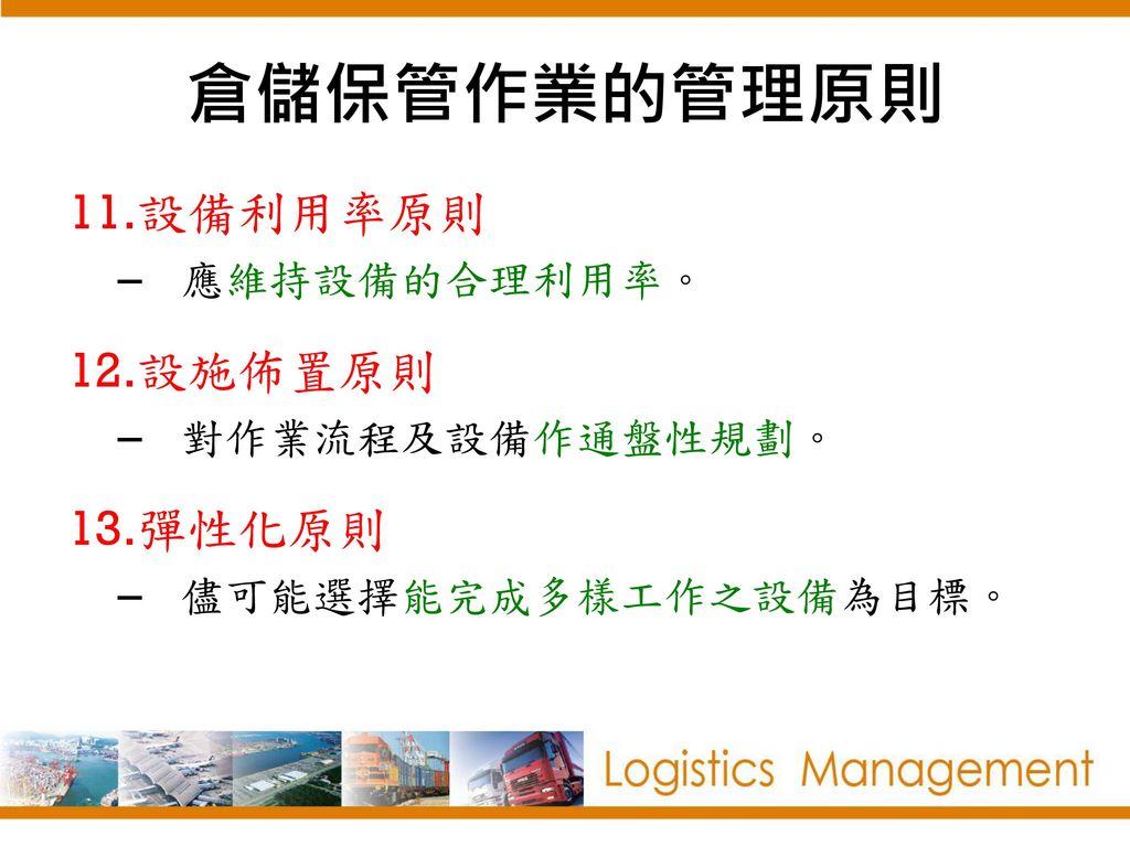 倉儲保管作業的管理原則 設備利用率原則 設施佈置原則 彈性化原則 應維持設備的合理利用率。 對作業流程及設備作通盤性規劃。