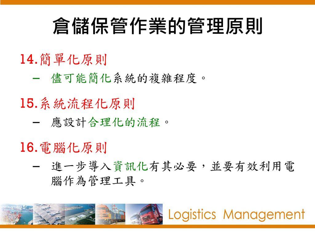 倉儲保管作業的管理原則 簡單化原則 系統流程化原則 電腦化原則 儘可能簡化系統的複雜程度。 應設計合理化的流程。