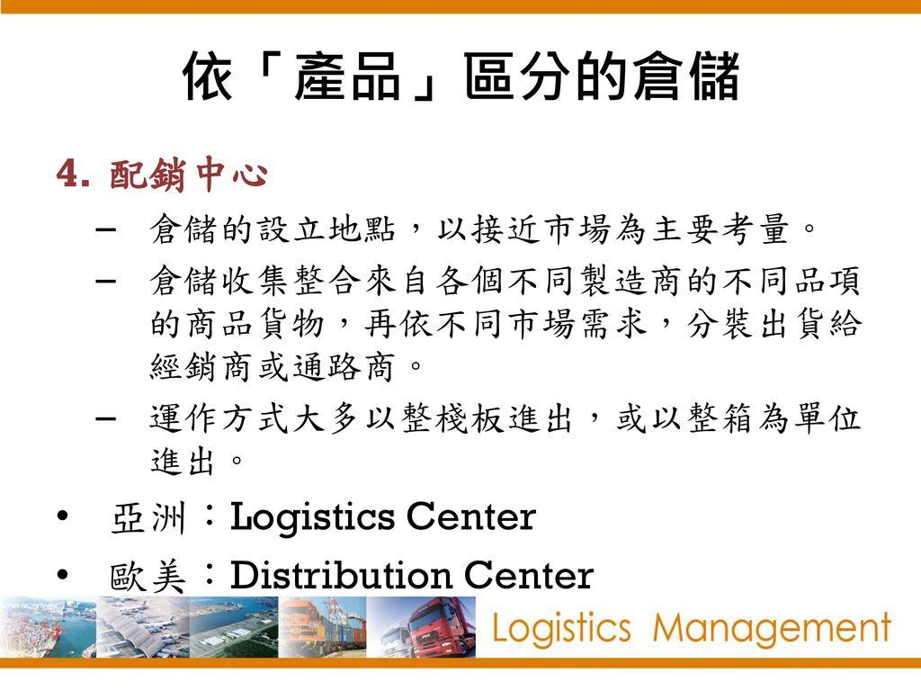 依「產品」區分的倉儲 配銷中心 亞洲:Logistics Center 歐美:Distribution Center