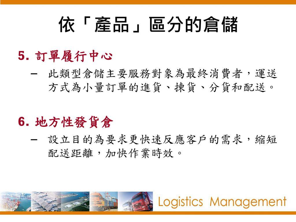 依「產品」區分的倉儲 訂單履行中心 地方性發貨倉 此類型倉儲主要服務對象為最終消費者,運送方式為小量訂單的進貨、揀貨、分貨和配送。