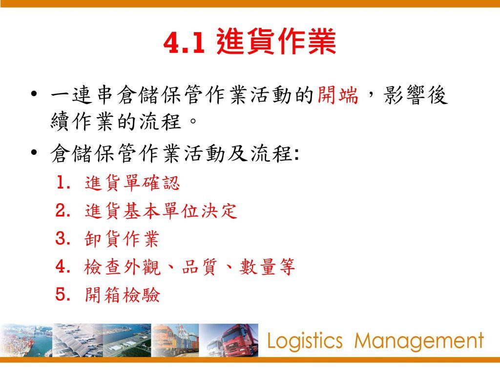 4.1 進貨作業 一連串倉儲保管作業活動的開端,影響後續作業的流程。 倉儲保管作業活動及流程: 進貨單確認 進貨基本單位決定 卸貨作業