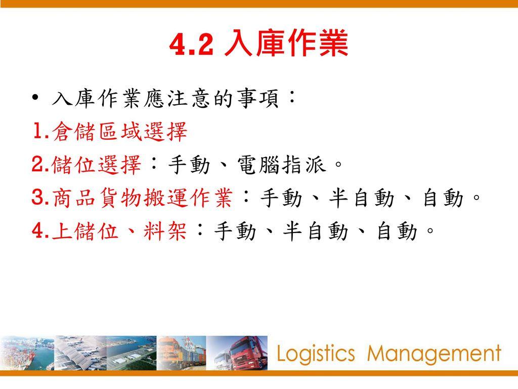 4.2 入庫作業 入庫作業應注意的事項: 倉儲區域選擇 儲位選擇:手動、電腦指派。 商品貨物搬運作業:手動、半自動、自動。