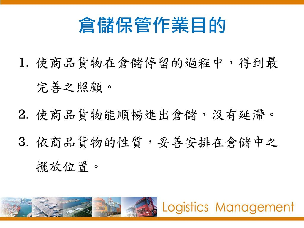 倉儲保管作業目的 使商品貨物在倉儲停留的過程中,得到最完善之照顧。 使商品貨物能順暢進出倉儲,沒有延滯。