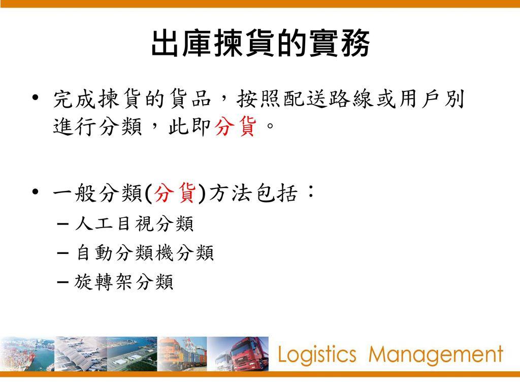 出庫揀貨的實務 完成揀貨的貨品,按照配送路線或用戶別進行分類,此即分貨。 一般分類(分貨)方法包括: 人工目視分類 自動分類機分類