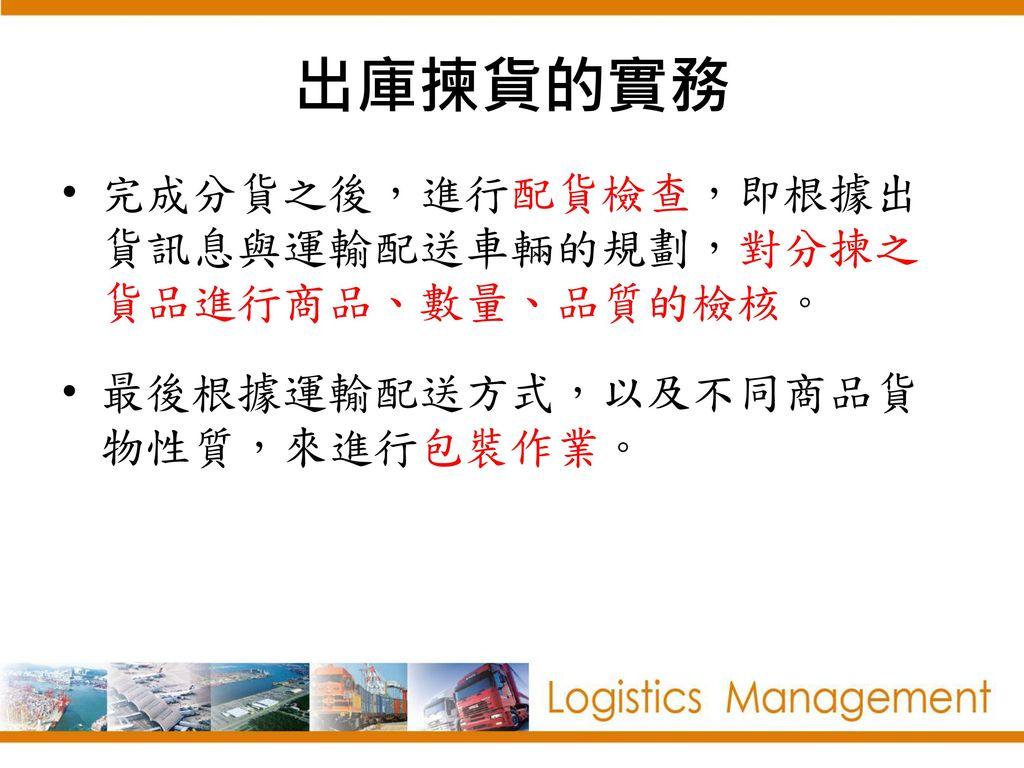 出庫揀貨的實務 完成分貨之後,進行配貨檢查,即根據出貨訊息與運輸配送車輛的規劃,對分揀之貨品進行商品、數量、品質的檢核。