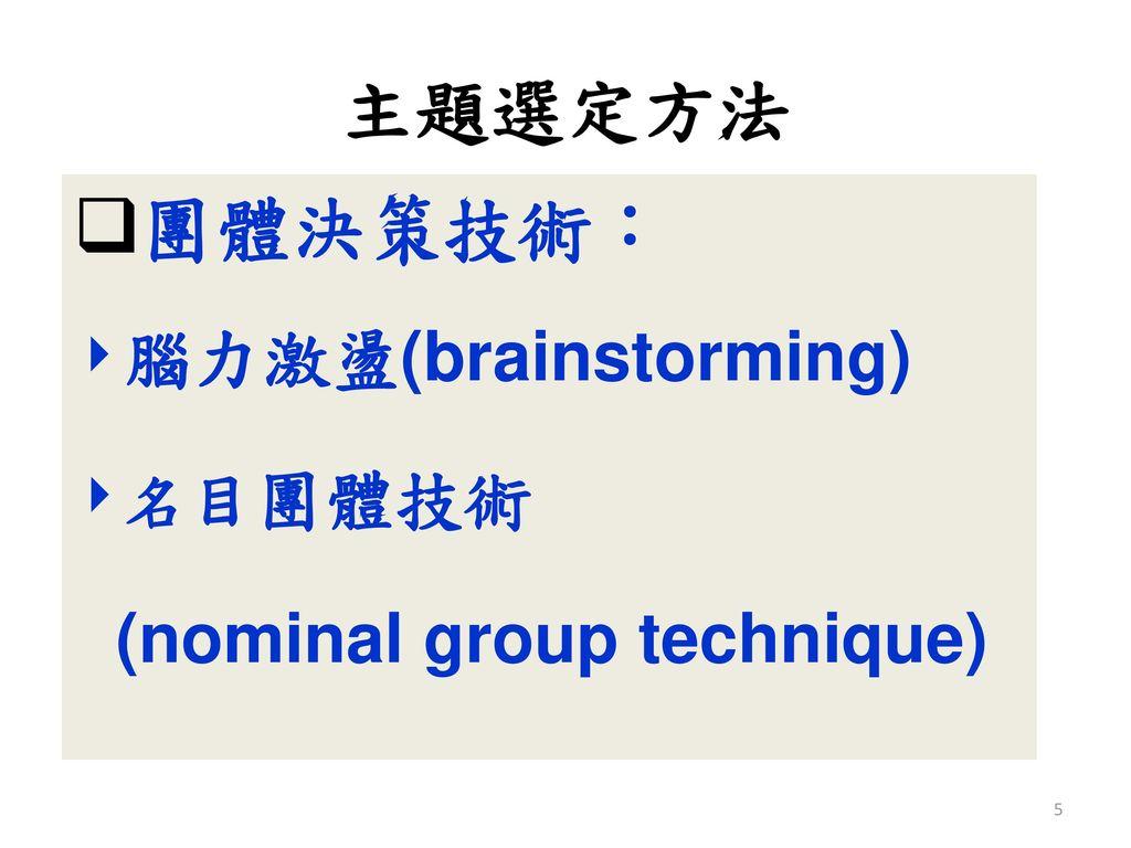 主題選定方法 團體決策技術: 腦力激盪(brainstorming) 名目團體技術 (nominal group technique)