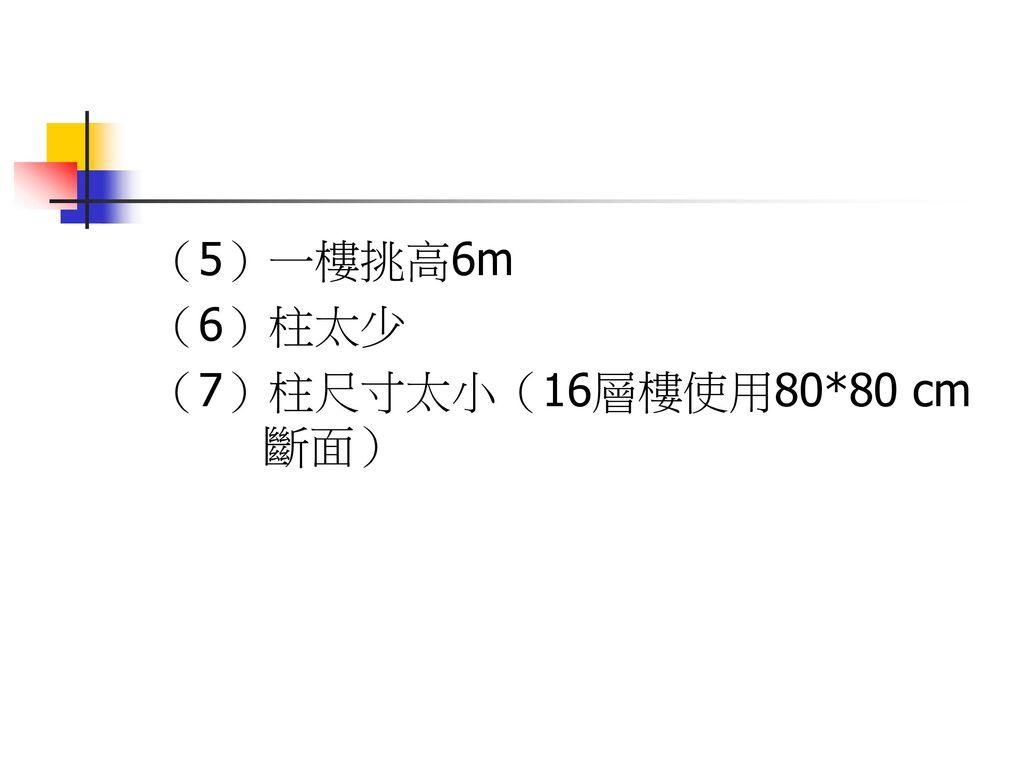 (5)一樓挑高6m (6)柱太少 (7)柱尺寸太小(16層樓使用80*80 cm 斷面)