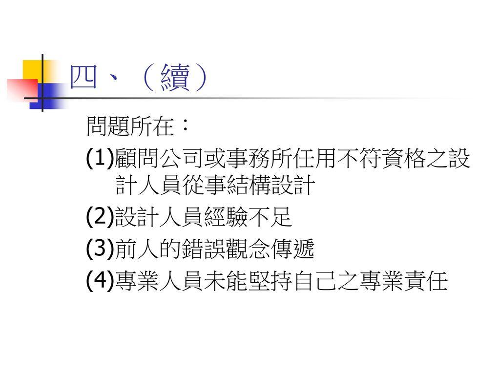 四、(續) 問題所在: (1)顧問公司或事務所任用不符資格之設計人員從事結構設計 (2)設計人員經驗不足 (3)前人的錯誤觀念傳遞