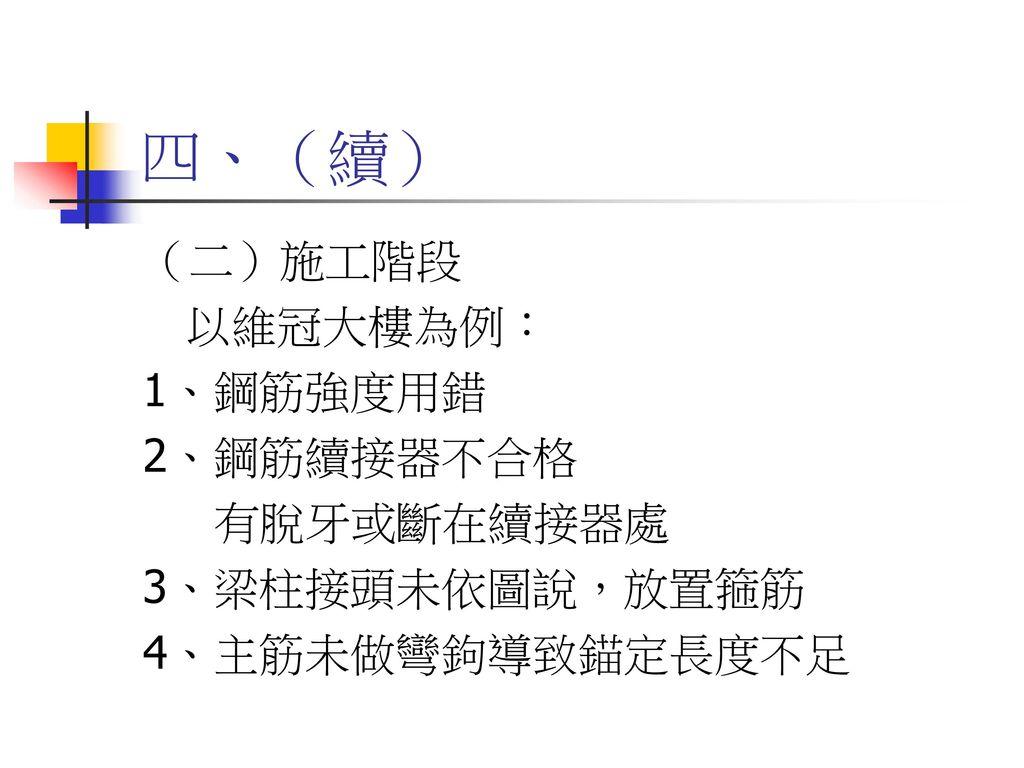 四、(續) (二)施工階段 以維冠大樓為例: 1、鋼筋強度用錯 2、鋼筋續接器不合格 有脫牙或斷在續接器處 3、梁柱接頭未依圖說,放置箍筋