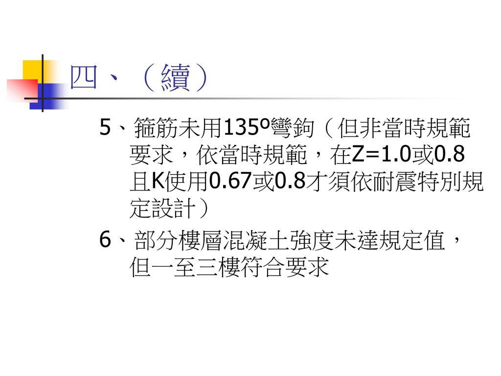 四、(續) 5、箍筋未用135º彎鉤(但非當時規範要求,依當時規範,在Z=1.0或0.8且K使用0.67或0.8才須依耐震特別規定設計)