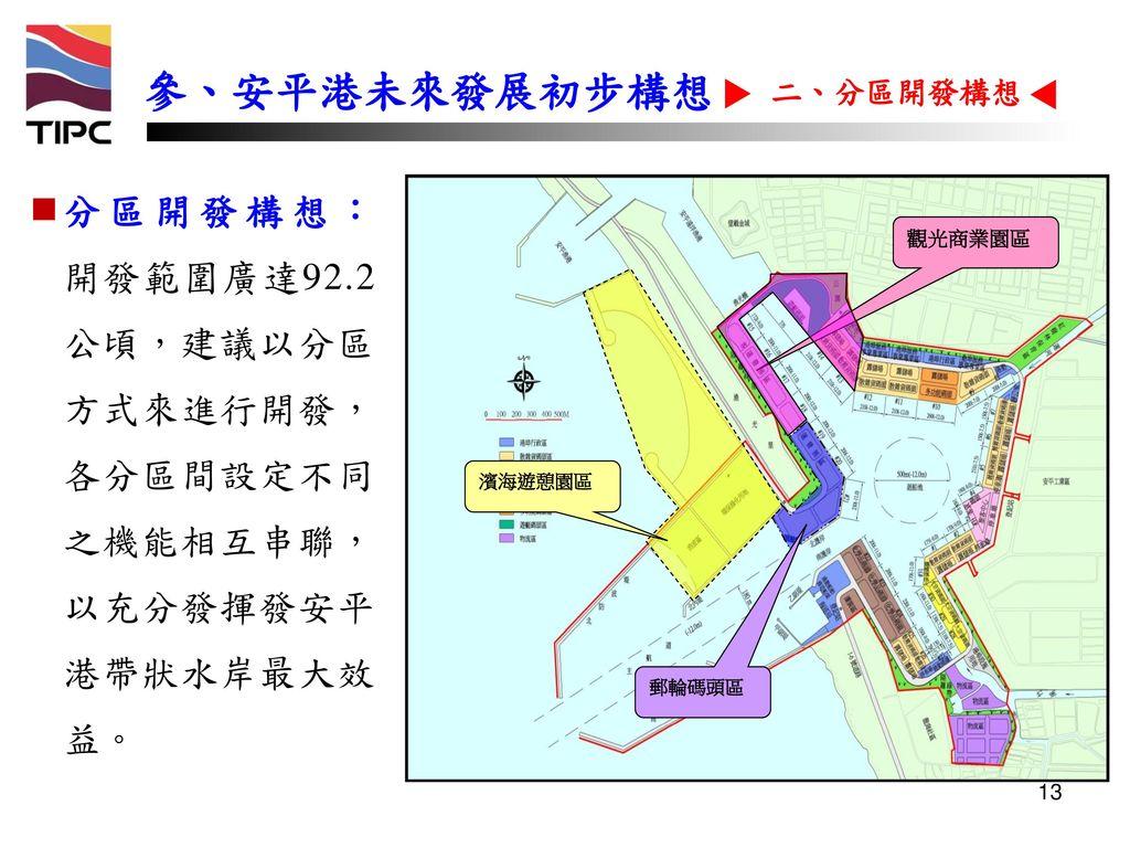 參、安平港未來發展初步構想 二、分區開發構想. 分區開發構想: 開發範圍廣達92.2 公頃,建議以分區 方式來進行開發, 各分區間設定不同 之機能相互串聯, 以充分發揮發安平 港帶狀水岸最大效 益。