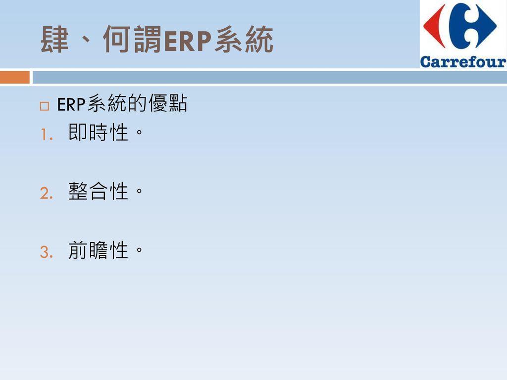 肆、何謂ERP系統 ERP系統的優點 即時性。 整合性。 前瞻性。