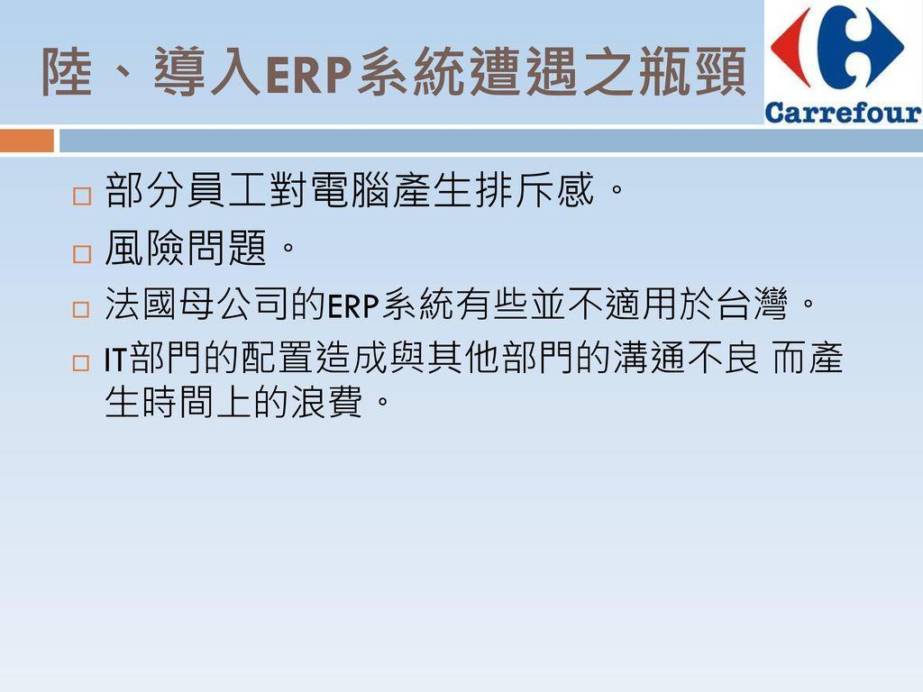 陸、導入ERP系統遭遇之瓶頸 部分員工對電腦產生排斥感。 風險問題。 法國母公司的ERP系統有些並不適用於台灣。