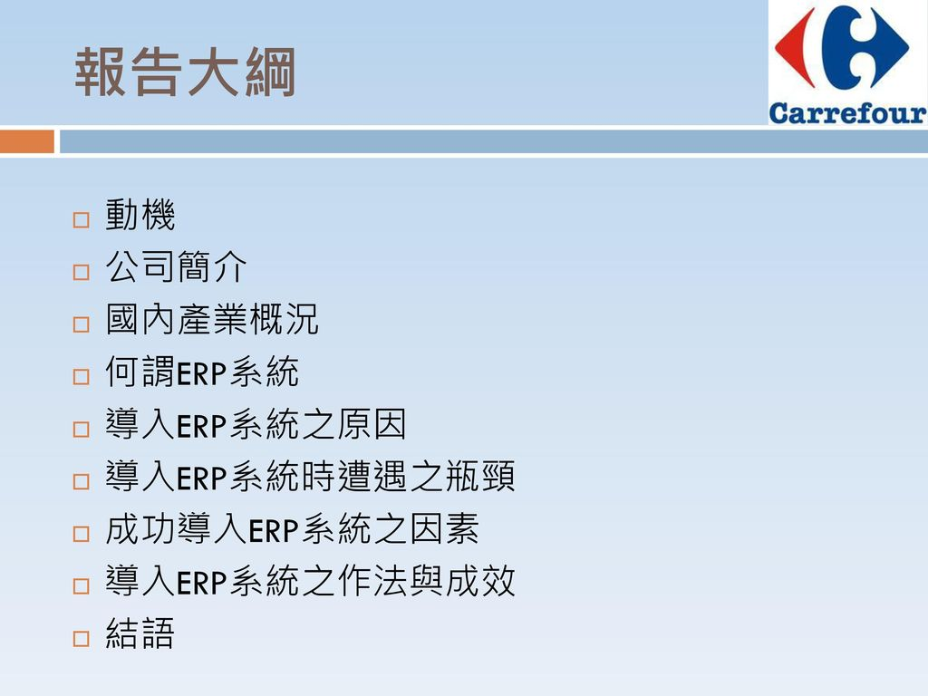 報告大綱 動機 公司簡介 國內產業概況 何謂ERP系統 導入ERP系統之原因 導入ERP系統時遭遇之瓶頸 成功導入ERP系統之因素