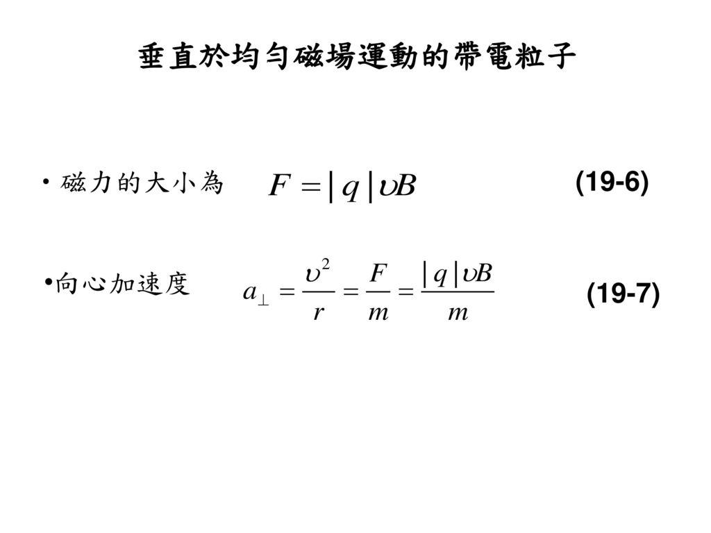 垂直於均勻磁場運動的帶電粒子 磁力的大小為 (19-6) 向心加速度 (19-7)