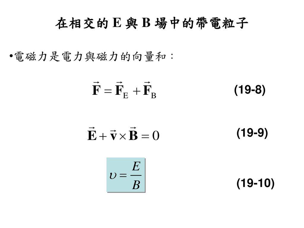 在相交的 E 與 B 場中的帶電粒子 電磁力是電力與磁力的向量和: (19-8) (19-9) (19-10)